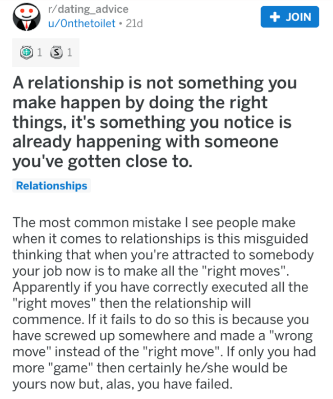 """Text - r/dating_advice JOIN u/Onthetoilet 21d 1S 1 A relationship is not something you make happen by doing the right things, it's something you notice is already happening with someone you've gotten close to. Relationships The most common mistake I see people make when it comes to relationships is this misguided thinking that when you're attracted to somebody your job now is to make all the """"right moves"""" Apparently if you have correctly executed all the """"right moves"""" then the relationship will"""