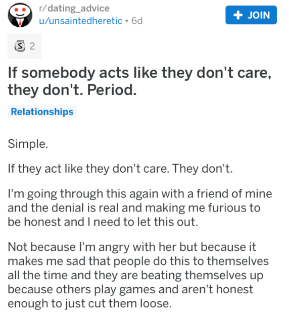 Text - r/dating_advice u/unsaintedheretic 6d +JOIN S 2 If somebody acts like they don't care, they don't. Period Relationships Simple. If they act like they don't care. They don't. I'm going through this again with a friend of mine and the denial is real and making me furious to be honest and I need to let this out. Not because I'm angry with her but because it makes me sad that people do this to themselves all the time and they are beating themselves up because others play games and aren't hone