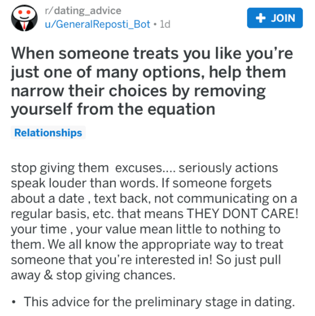 Text - r/dating_advice + JOIN u/GeneralReposti_Bot 1d When someone treats you like you're just one of many options, help them narrow their choices by removing yourself from the equation Relationships stop giving them excuses.... seriously actions speak louder than words. If someone forgets about a date , text back, not communicating on a regular basis, etc. that means THEY DONT CARE! your time , your value mean little to nothing to them. We all know the appropriate way to treat someone that you'