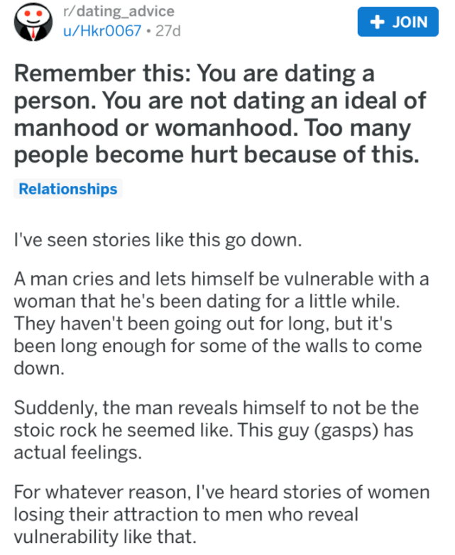 Text - r/dating_advice JOIN u/Hkr0067 27d Remember this: You are dating a person. You are not dating an ideal of manhood or womanhood. Too many people become hurt because of this. Relationships I've seen stories like this go down. A man cries and lets himself be vulnerable with a woman that he's been dating for a little while. They haven't been going out for long, but it's been long enough for some of the walls to come down. Suddenly, the man reveals himself to not be the stoic rock he seemed li