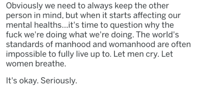 Text - Obviously we need to always keep the other person in mind, but when it starts affecting our mental healths...it's time to question why the fuck we're doing what we're doing. The world's standards of manhood and womanhood are often impossible to fully live up to. Let men cry. Let women breathe. It's okay. Seriously