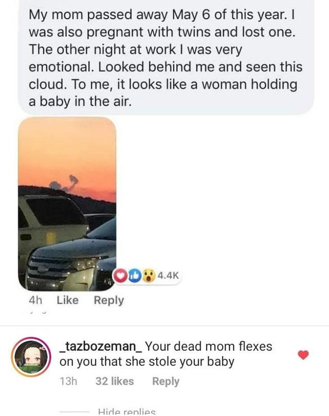 Motor vehicle - My mom passed away May 6 of this year. I was also pregnant with twins and lost one The other night at work I was very emotional. Looked behind me and seen this cloud. To me, it looks like a woman holding a baby in the air. 4.4K 4h Like Reply tazbozeman_Your dead mom flexes on you that she stole your baby Reply 13h 32 likes Hide renlies