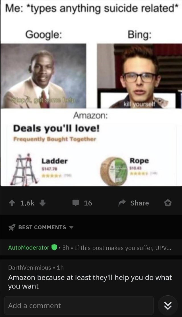 """Text - Me: """"types anything suicide related* Google: Bing: kill yourself Amazon: Deals you'll love! Frequently Bought Together Rope Ladder $10.43 $147.78 www. www. Share 1,6k 16 BEST COMMMENTS If this post makes you suffer, UPV... AutoModerator 3h DarthVenimious 1h Amazon because at least they'll help you do what you want Add a comment"""
