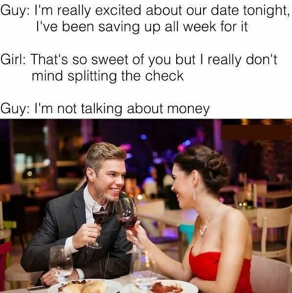 Facial expression - Guy: I'm really excited about our date tonight, I've been saving up all week for it Girl: That's so sweet of you but I really don't mind splitting the check Guy: I'm not talking about money