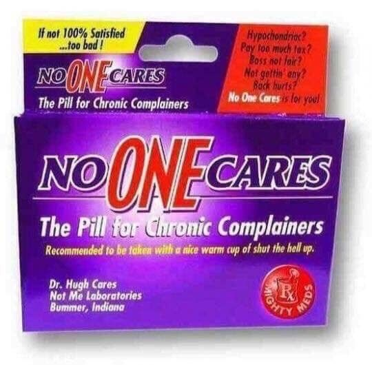 Material property - Hypochondrioc? Pay foo much tax? BosS not fair? Not gettin any Back burts? No One Caresis for you! If not 100% Satisfied .foo bad NOONECARES The Pill for Chronic Complainers NOONE CARES The Pill for Chronic Complainers Recommended to be faken with a nice warm cup of shut the hell up Dr. Hugh Cares Not Me Laboratories Bummer, Indiana GHT MEDS