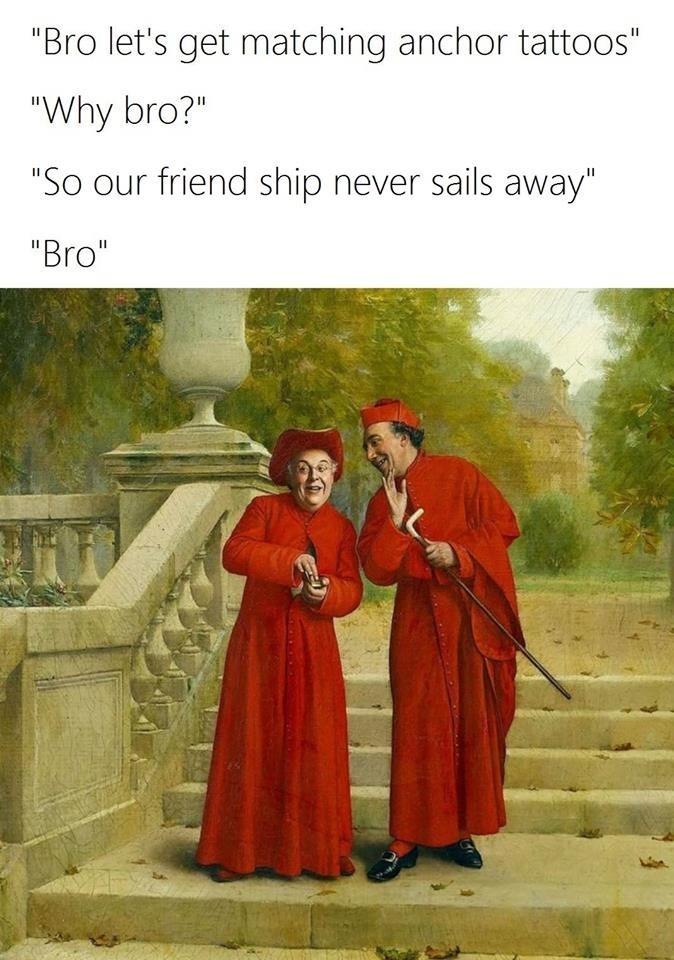 """Text - """"Bro let's get matching anchor tattoos"""" """"Why bro?"""" """"So our friend ship never sails away"""" """"Bro"""""""