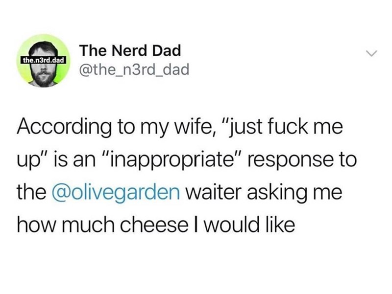 "Text - The Nerd Dad the.n3rd.dad @the_n3rd_dad According to my wife, ""just fuck me up"" is an ""inappropriate"" response to the @olivegarden waiter asking me how much cheese I would like"
