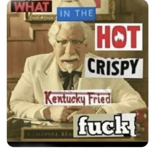Technology - WHAT IN THE НОТ CRISPY Kentucky Fried fuck