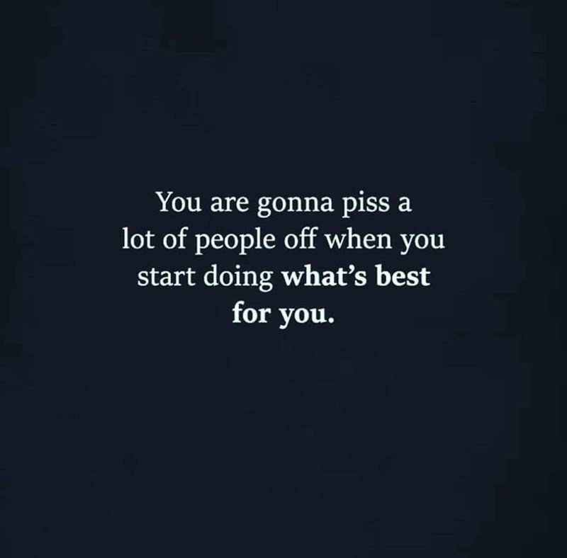 Text - You are gonna piss a lot of people off when you start doing what's best for you.