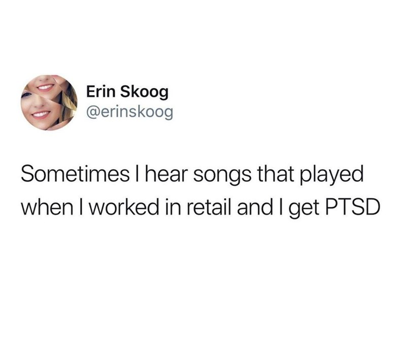 Text - Erin Skoog @erinskoog Sometimes I hear songs that played when I worked in retail and I get PTSD