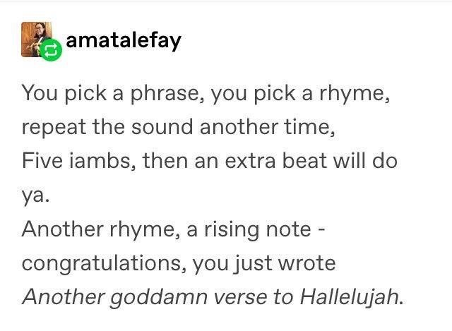 Text - amatalefay You pick a phrase, you pick a rhyme, repeat the sound another time, Five iambs, then an extra beat will do ya Another rhyme, a rising note congratulations, you just wrote Another goddamn verse to Hallelujah.