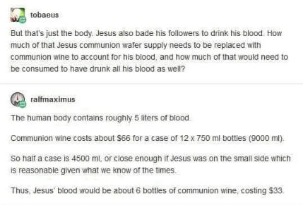 Text - tobaeus But that's just the body Jesus also bade his followers to drink his blood. How much of that Jesus communion water supply needs to be replaced with communion wine to account for his blood. and how much of that would need be consumed to have drunk all his blood as well? ralfmaximus The human body contains roughly 5 liters of blood Communion wine costs about $66 for a case of 12 x 750 ml bottles (9000 ml) So haif a case is 4500 ml, or close enough if Jesus was on the small side which