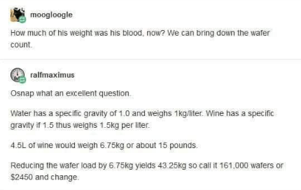 Text - moogloogle How much of his weight was his blood, now? We can bring down the wafer count ralfmaximus Osnap what an excellent question Water has a specific gravity of 1.0 and weighs 1kg/liter. Wine has a specific gravity if 1.5 thus welghs 1.5kg per liter. 4.5L of wine would weigh 6.75kg or about 15 pounds Reducing the wafer load by 6.75kg yields 43.25kg so call it 161,000 wafers or $2450 and change.