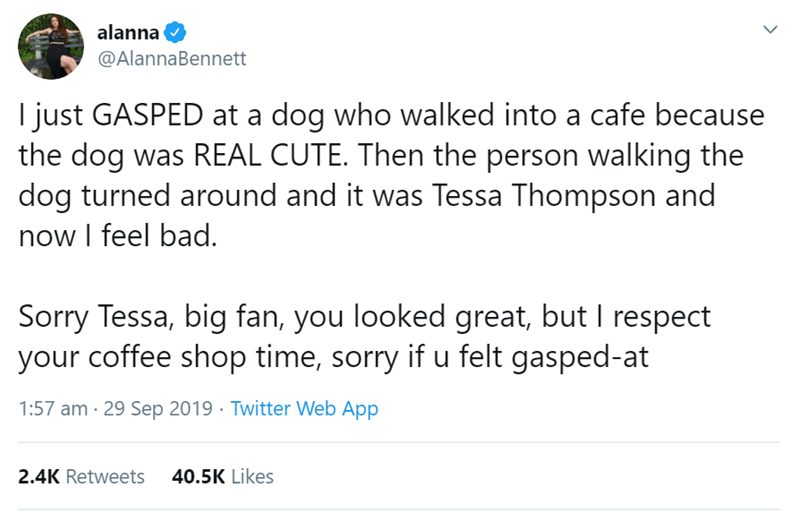 Text - alanna @AlannaBennett I just GASPED at a dog who walked into a cafe because the dog was REAL CUTE. Then the person walking the dog turned around and it was Tessa Thompson and now I feel bad. Sorry Tessa, big fan, you looked great, but I respect your coffee shop time, sorry if u felt gasped-at 1:57 am 29 Sep 2019 Twitter Web App 40.5K Likes 2.4K Retweets