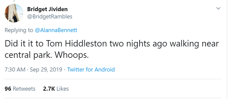 Text - Bridget Jividen @BridgetRambles Replying to @AlannaBennett Did it it to Tom Hiddleston two nights ago walking near central park. Whoops. 7:30 AM Sep 29, 2019 Twitter for Android 2.7K Likes 96 Retweets >