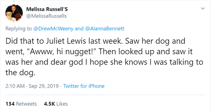 """Text - Melissa Russell'S @MelissaRussells Replying to @DrewMcWeeny and @AlannaBennett Did that to Juliet Lewis last week. Saw her dog and went, """"Awww, hi nugget!"""" Then looked up and saw it was her and dear god the dog I hope she knows I was talking to 2:10 AM Sep 29, 2019 Twitter for iPhone 4.5K Likes 134 Retweets"""