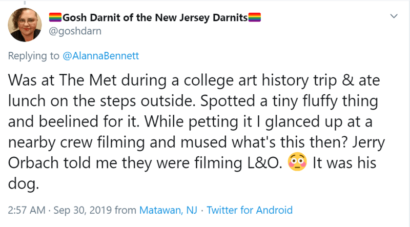 Text - Gosh Darnit of the New Jersey Darnits @goshdarn Replying to @AlannaBennett Was at The Met during a college art history trip & ate lunch on the steps outside. Spotted a tiny fluffy thing and beelined for it. While petting it I glanced up at nearby crew filming and mused what's this then? Jerry Orbach told me they were filming L&O dog. It was his 2:57 AM Sep 30, 2019 from Matawan, NJ Twitter for Android