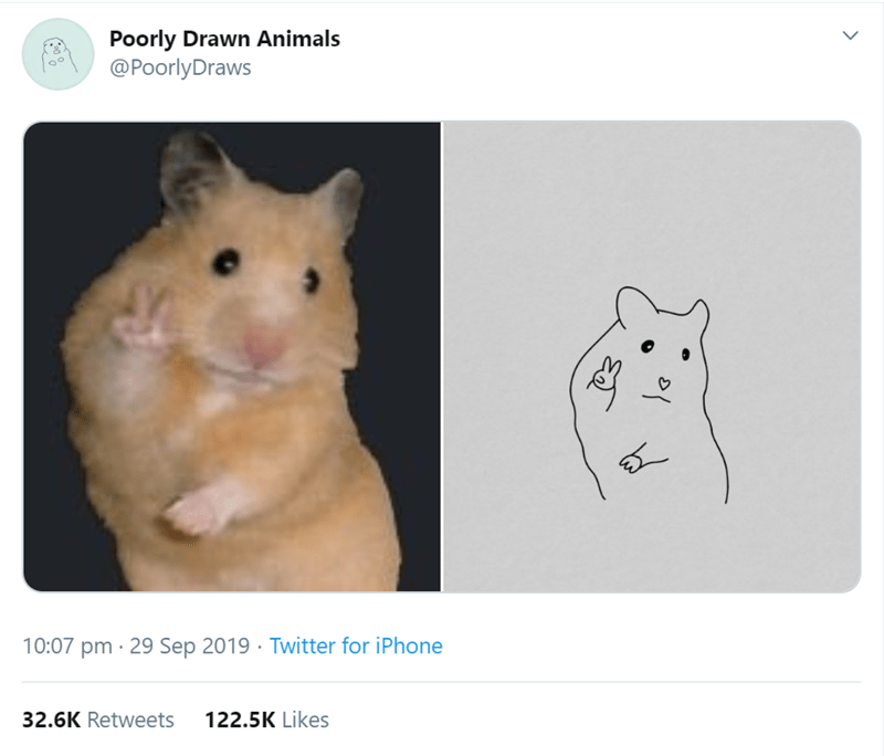 Hamster - Poorly Drawn Animals @PoorlyDraws 10:07 pm 29 Sep 2019 Twitter for iPhone 32.6K Retweets 122.5K Likes