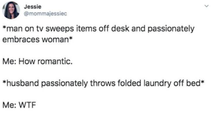 Text - Jessie @mommajessiec *man on tv sweeps items off desk and passionately embraces woman* Me: How romantic. *husband passionately throws folded laundry off bed* Me: WTF