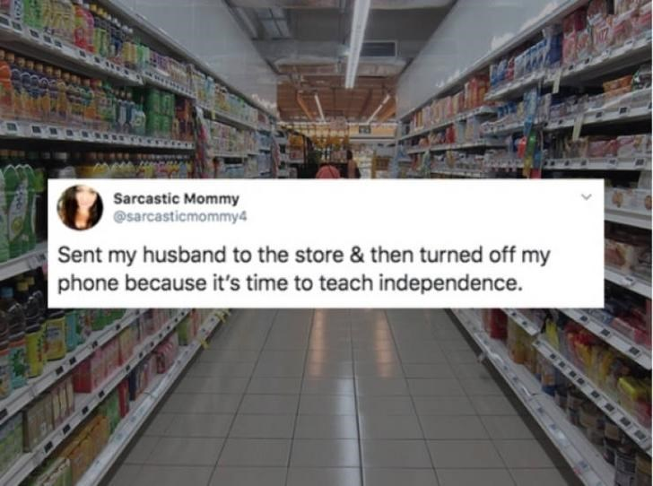 Supermarket - Sarcastic Mommy @sarcasticmommy4 Sent my husband to the store & then turned off my phone because it's time to teach independence.