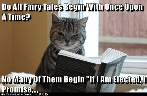 "Cat - Do All Fairy Tales Begin With Once Upon ATime? NO Many Of Them Begin ""lf Am Elected, Promise.. CHNHAsuhEEbBuRu Ek.c"