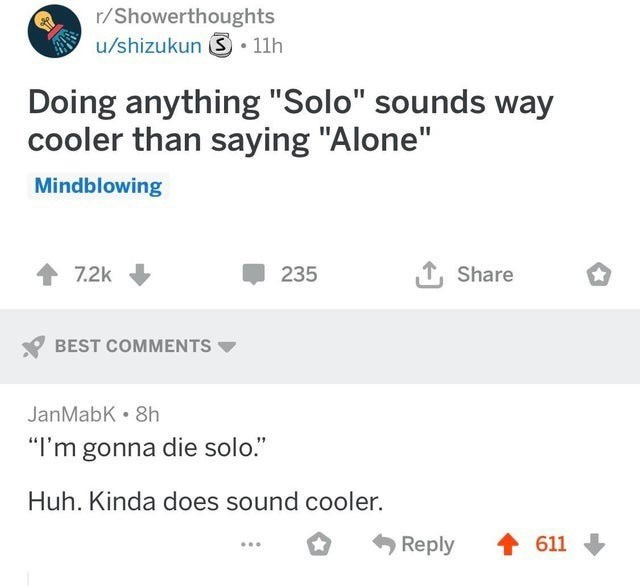"Text - r/Showerthoughts u/shizukun S 11h Doing anything ""Solo"" sounds way cooler than saying ""Alone"" Mindblowing 1 Share 7.2k 235 BEST COMMENTS JanMabK. 8h ""I'm gonna die solo."" Huh. Kinda does sound cooler. Reply 611"