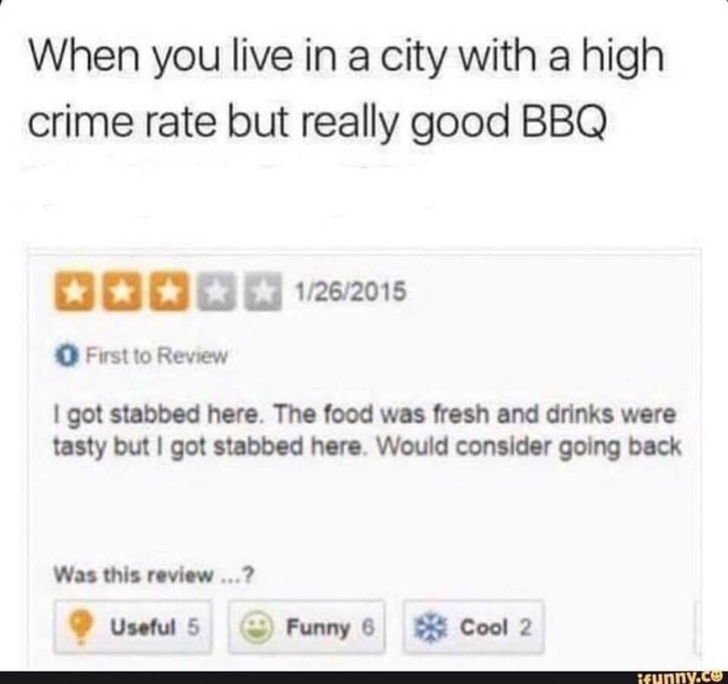 Text - When you live ina city with a high crime rate but really good BBQ 1/26/2015 First to Review I got stabbed here. The food was fresh and drinks were tasty but I got stabbed here. Would consider going back Was this review.? 器Cool 2 Funny 6 Useful 5 ifunny.ce
