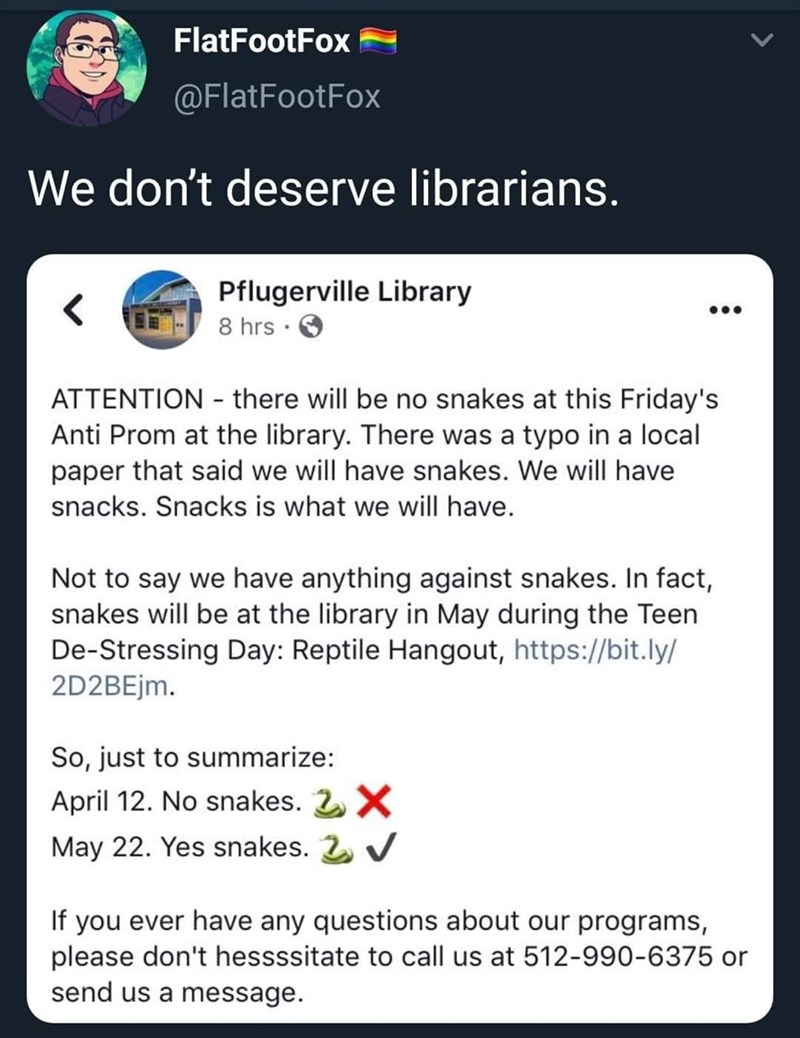 Text - FlatFootFox @FlatFootFox We don't deserve librarians. Pflugerville Library 8 hrs . < ATTENTION there will be no snakes at this Friday's Anti Prom at the library. There was a typo in a local paper that said we will have snakes. We will have snacks. Snacks is what we will have. Not to say we have anything against snakes. In fact, snakes will be at the library in May during the Teen De-Stressing Day: Reptile Hangout, https://bit.ly/ 2D2BEjm. So, just to summarize: April 12. No snakes. 2X May
