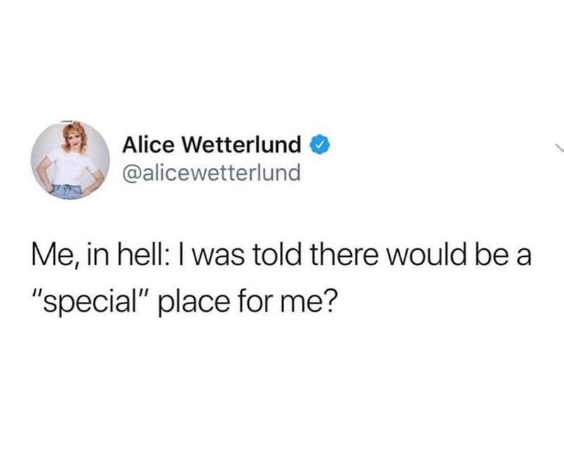 "Text - Alice Wetterlund @alicewetterlund Me, in hell: I was told there would be a ""special"" place for me?"