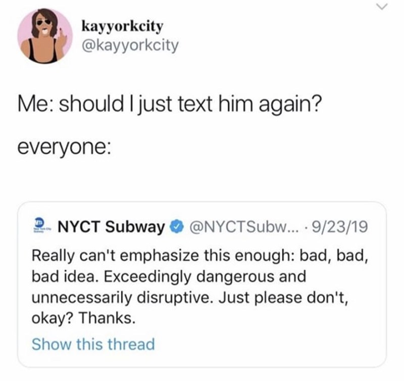 Text - kayyorkcity @kayyorkcity Me: should I just text him again? everyone: NYCT Subway @NYCTSUBW... 9/23/19 Really can't emphasize this enough: bad, bad, bad idea. Exceedingly dangerous and unnecessarily disruptive. Just please don't, okay? Thanks. Show this thread