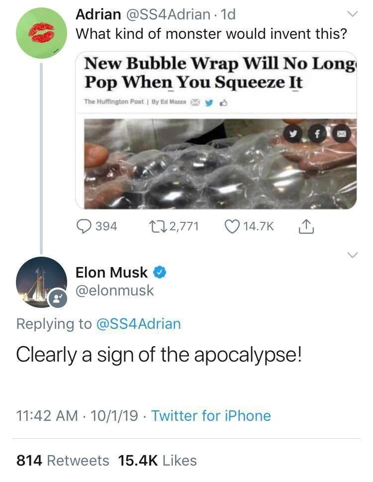 Text - Adrian @SS4Adrian 1d What kind of monster would invent this? New Bubble Wrap Will No Long Pop When You Squeeze It The Huffington Post By Ed Mazza y t2,771 394 14.7K Elon Musk @elonmusk Replying to @SS4AD rian Clearly a sign of the apocalypse! 11:42 AM 10/1/19 Twitter for iPhone 814 Retweets 15.4K Likes