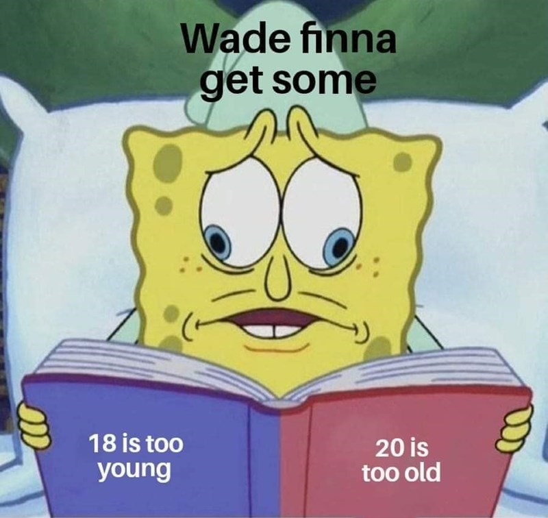Cartoon - Wade finna get some 18 is too 20 is too old young