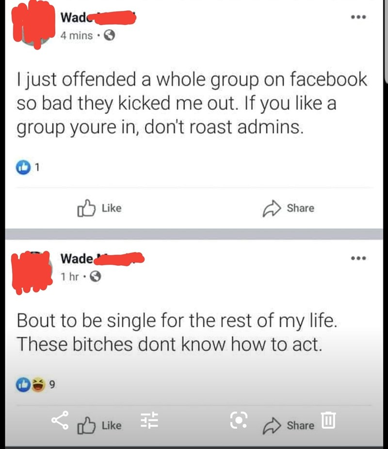 Text - Wad 4 mins I just offended a whole group on facebook so bad they kicked me out. If you like a group youre in, don't roast admins. 1 Like Share Wade 1 hr Bout to be single for the rest of my life. These bitches dont know how to act. Like Share