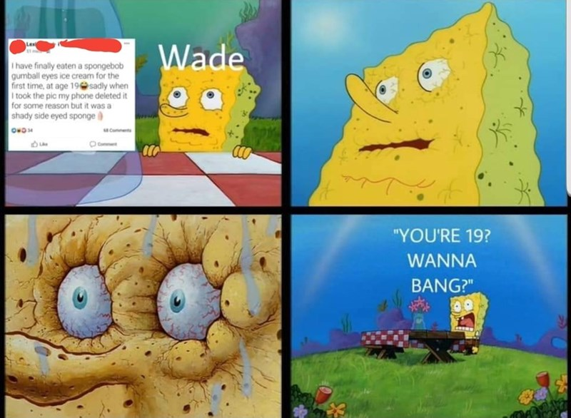 """Cartoon - Wade I have finally eaten a spongebob gumball eyes ice cream for the first time, at age 19 sadly when I took the pic my phone deleted it for some reason but it was a shady side eyed sponge Comments Comme """"YOU'RE 19? WANNA BANG?"""""""