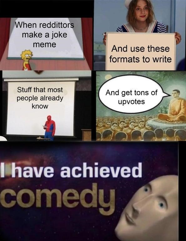 Cartoon - When reddittors make a joke meme And use these formats to write Stuff that most And get tons of upvotes people already know I have achieved comedy