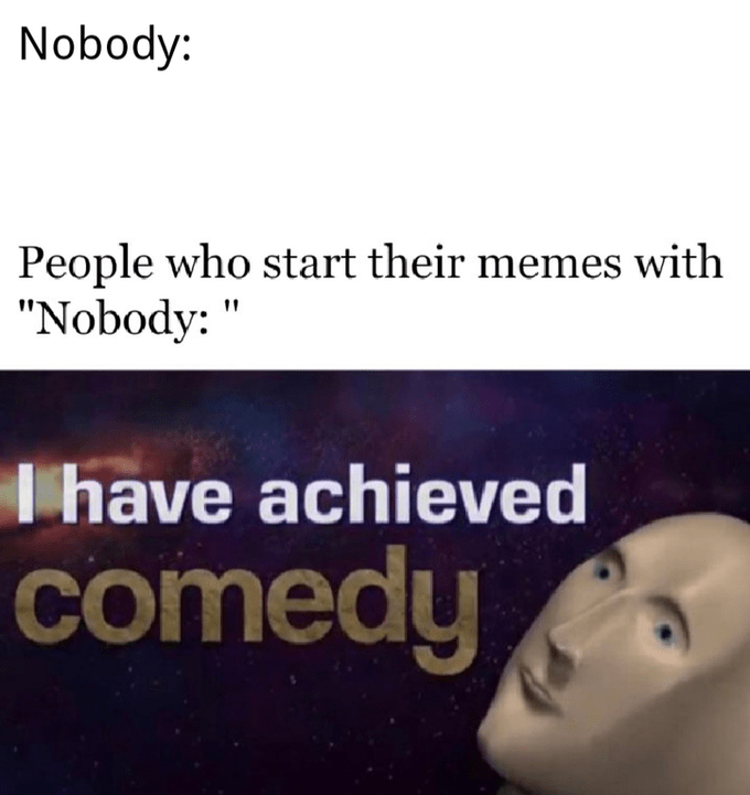 """Text - Nobody: People who start their memes with """"Nobody: Thave achieved comedy"""