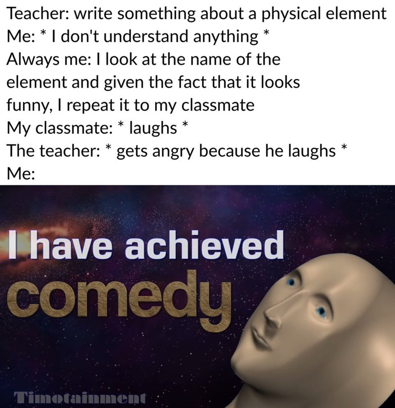 Text - Teacher: write something about a physical element Me: *I don't understand anything Always me: I look at the name of the element and given the fact that it looks funny, I repeat it to my classmate My classmate: * laughs The teacher: * gets angry because he laughs Ме: Me: have achieved comedy Timotainment