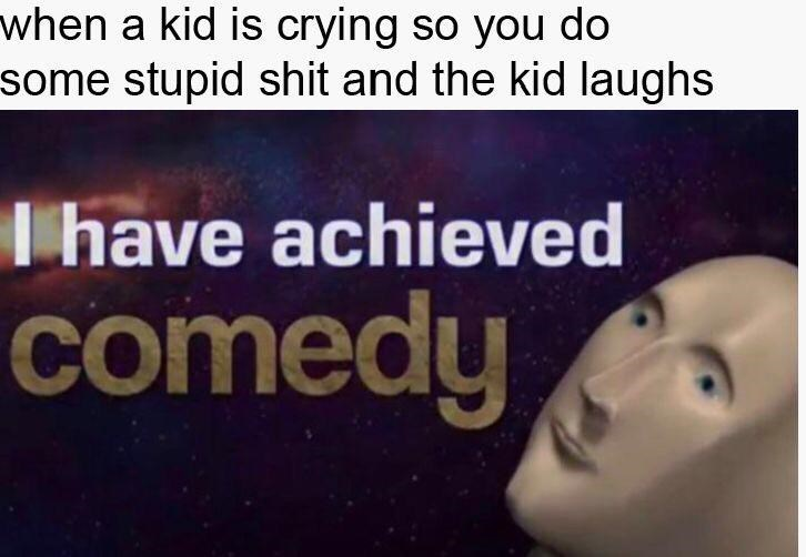Text - when a kid is crying so you do some stupid shit and the kid laughs Thave achieved comedy