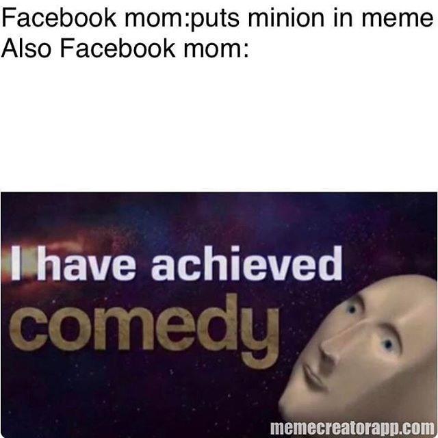 Text - Facebook mom:puts minion in meme Also Facebook mom: Thave achieved comedy memecreatorapp.com