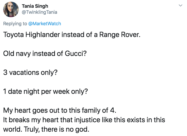 Text - Tania Singh @Twinkling Tania Replying to @MarketWatch Toyota Highlander instead of a Range Rover. Old navy instead of Gucci? 3 vacations only? 1 date night per week only? My heart goes out to this family of 4 It breaks my heart that injustice like this exists in this world. Truly, there is no god.