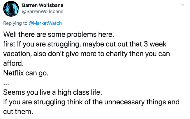 Text - Barren Wolfsbane @BarrenWolfsbane Replying to@MarketWatch Well there are some problems here. first If you are struggling, maybe cut out that 3 week vacation, also don't give more to charity then you can afford Netflix can go Seems you live a high class life. If you are struggling think of the unnecessary things and cut them