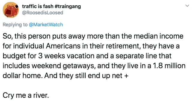 Text - traffic is fash #traingang @RoosedisLoosed Replying to @MarketWatch So, this person puts away more than the median income for individual Americans in their retirement, they have a budget for 3 weeks vacation and a separate line that includes weekend getaways, and they live in a 1.8 million dollar home. And they still end up net Cry me a river.