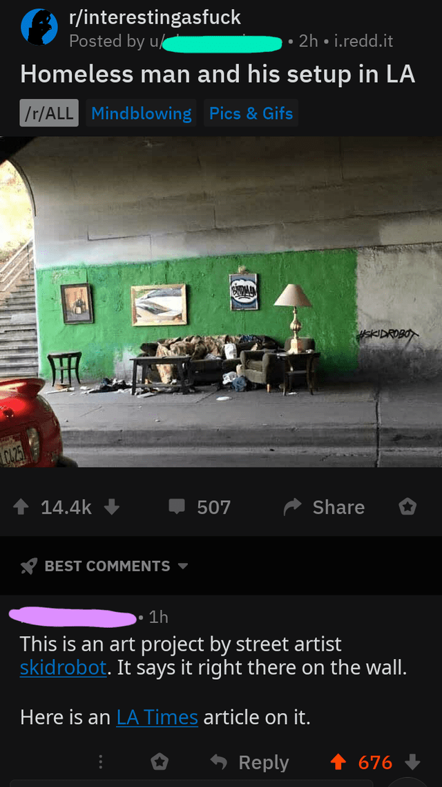Text - r/interestingasfuck Posted by u 2h i.redd.it Homeless man and his setup in LA /r/ALL Mindblowing Pics &Gifs #SKIDROBO 14.4k Share 507 BEST COMMENTS 1h This is an art project by street artist skidrobot. It says it right there on the wall. Here is an LA Times article on it. Reply 676