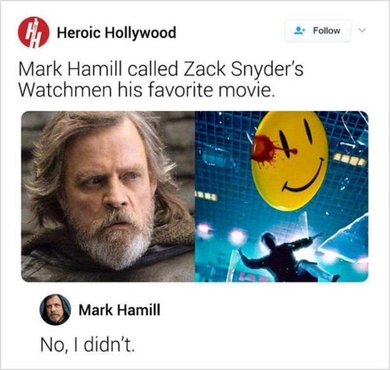 Text - Heroic Hollywood Follow Mark Hamill called Zack Snyder's Watchmen his favorite movie. Mark Hamill No, I didn't.