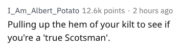 Text - I_Am_Albert_Potato 12.6k points 2 hours ago Pulling up the hem of your kilt to see if you're a 'true Scotsman'