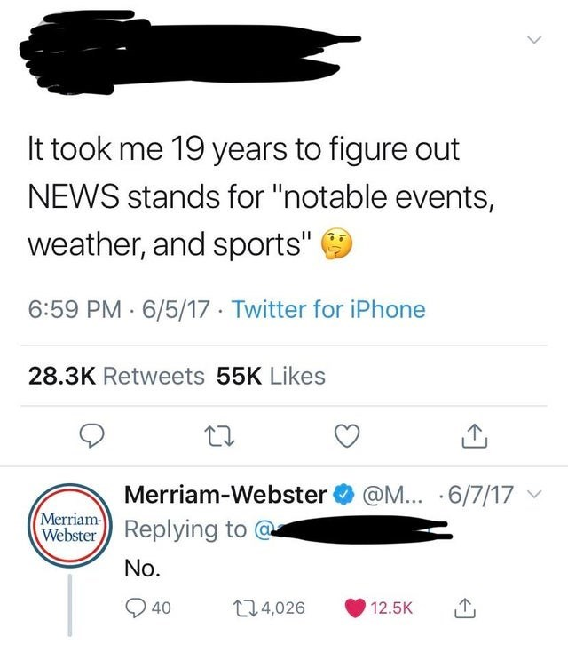 "Text - It took me 19 years to figure out NEWS stands for ""notable events, weather, and sports"" 6:59 PM 6/5/17 Twitter for iPhone 28.3K Retweets 55K Likes Merriam-Webster @M... .6/7/17 Merriam- WebsterReplying to No. 40 t14,026 12.5K"