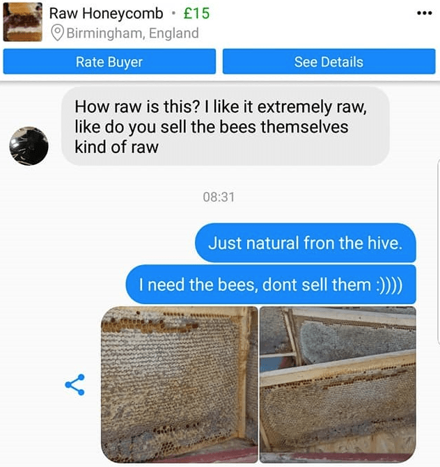 Product - Raw Honeycomb £15 Birmingham, England Rate Buyer See Details How raw is this? I like it extremely raw, like do you sell the bees themselves kind of raw 08:31 Just natural fron the hive. I need the bees, dont sell them :)) Y