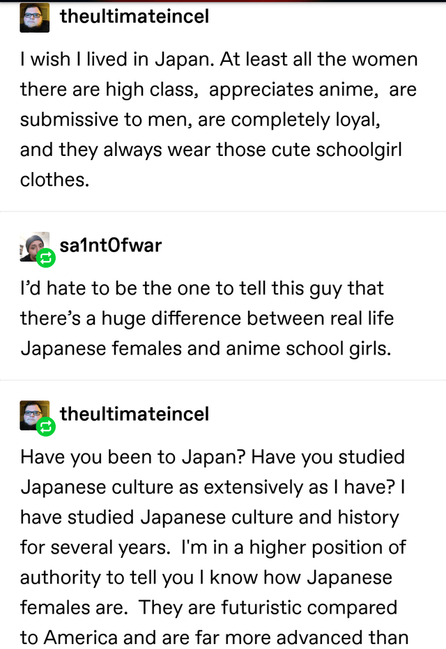 Text - theultimateincel wish I lived in Japan. At least all the women there are high class, appreciates anime, are submissive to men, are completely loyal, and they always wear those cute schoolgirl clothes. sa1ntOfwar l'd hate to be the one to tell this guy that there's a huge difference between real life Japanese females and anime school girls. theultimateincel Have you been to Japan? Have you studied Japanese culture as extensively as I have? I have studied Japanese culture and history for se
