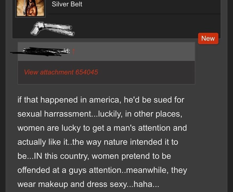 Text - Silver Belt New id: View attachment 654045 if that happened in america, he'd be sued for sexual harrassment...luckily, in other places, women are lucky to get a man's attention and actually like i..the way nature intended it to be...IN this country, women preternd to be offended at a guys attention..meanwhile, they wear makeup and dress sexy...haha...
