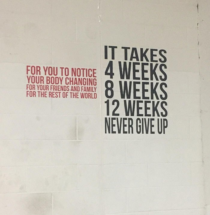 Text - IT TAKES FOR YOU TO NOTICE 4 WEEKS 8 WEEKS 12 WEEKS NEVER GIVE UP YOUR BODY CHANGING FOR YOUR FRIENDS AND FAMILY FOR THE REST OF THE WORLD